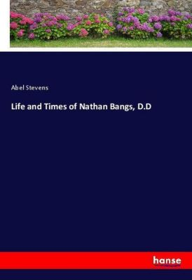 Life and Times of Nathan Bangs, D.D, Abel Stevens