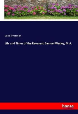 Life and Times of the Reverend Samuel Wesley, M.A., Luke Tyerman