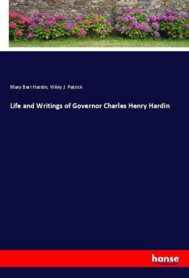 Life and Writings of Governor Charles Henry Hardin, Mary Barr Hardin, Wiley J. Patrick