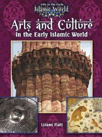 Life in the Early Islamic World: Arts and Culture in the Early Islamic World, Lizann Flatt
