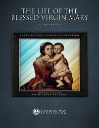 Life of the Blessed Virgin Mary, Catholic Way Publishing, Blessed Anne Catherine Emmerich, Sir Michael Palairet