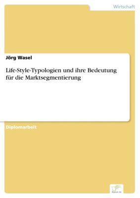 Life-Style-Typologien und ihre Bedeutung für die Marktsegmentierung, Jörg Wasel