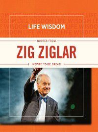 Life Wisdom: Quotes from Zig Ziglar: Inspire To Be Great!