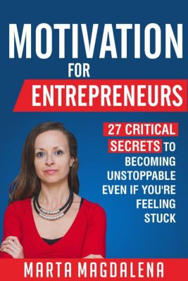 Lifestyle Design, Success, Motivation: Motivation for Entrepreneurs: 27 Critical Secrets to Becoming Unstoppable Even If You're Feeling Stuck (Lifestyle Design, Success, Motivation), Marta Magdalena