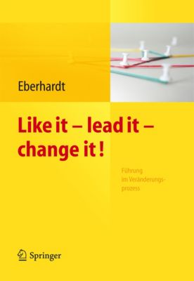 Like it, lead it, change it. Führung im Veränderungsprozess