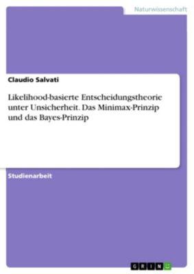 Likelihood-basierte Entscheidungstheorie unter Unsicherheit. Das Minimax-Prinzip und das Bayes-Prinzip, Claudio Salvati