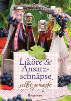 Liköre & Ansatzschnäpse selbst gemacht, Franz S. Berger, Christiane Holler