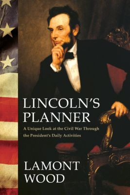 Lincoln's Planner: A Unique Look at the Civil War Through the President's Daily Activities, Lamont Wood