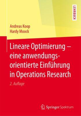 Lineare Optimierung – eine anwendungsorientierte Einführung in Operations Research, Andreas Koop, Hardy Moock