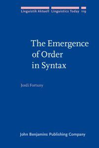 Linguistik Aktuell/Linguistics Today: Emergence of Order in Syntax, Jordi Fortuny