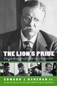 Lions Pride: Theodore Roosevelt and His Family in Peace and War, Edward J. Renehan
