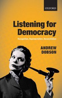 Listening for Democracy: Recognition, Representation, Reconciliation, Andrew Dobson