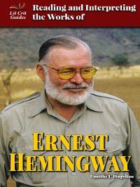 Lit Crit Guides: Reading and Interpreting the Works of Ernest Hemingway, Timothy J. Pingelton