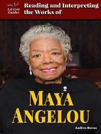 Lit Crit Guides: Reading and Interpreting the Works of Maya Angelou, Audrey Borus