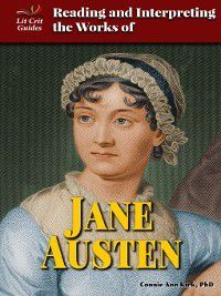 Lit Crit Guides: Reading and Interpreting the Works of Jane Austen, Ph.D., Connie Ann Kirk