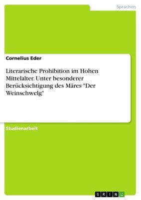 Literarische Prohibition im Hohen Mittelalter. Unter besonderer Berücksichtigung des Märes Der Weinschwelg, Cornelius Eder