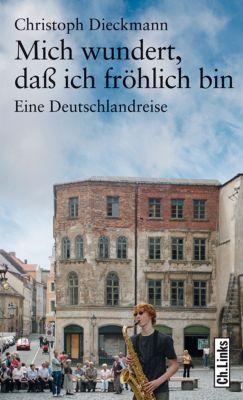 Literarische Publizistik: Mich wundert, daß ich fröhlich bin, Christoph Dieckmann