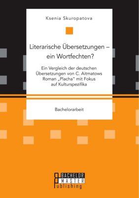Literarische Übersetzungen - ein Wortfechten? Ein Vergleich der deutschen Übersetzungen von C. Aitmatows Roman Placha, Ksenia Skuropatova