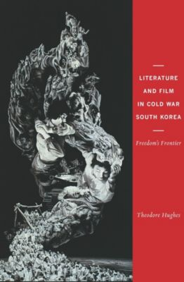 Literature and Film in Cold War South Korea, Theodore Hughes
