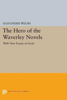 Literature in History: The Hero of the Waverley Novels, Alexander Welsh