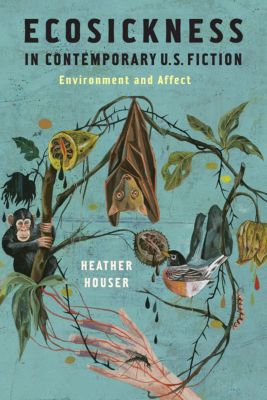 Literature Now: Ecosickness in Contemporary U.S. Fiction, Heather Houser