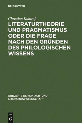 Literaturtheorie und Pragmatismus oder die Frage nach den Gründen des philologischen Wissens, Christian Kohlroß