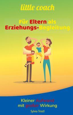 little coach - Für Eltern als Erziehungs-Begleitung - Sylvia Tröstl  