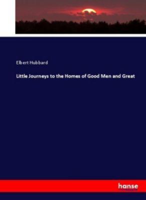 Little Journeys to the Homes of Good Men and Great, Elbert Hubbard