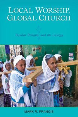 Liturgical Press: Local Worship, Global Church, Mark R. Francis