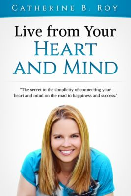 Live From Your Heart and Mind: The Secret to the Simplicity of Connecting Your Heart and Mind on the Road to Happiness and Success, Catherine B. Roy