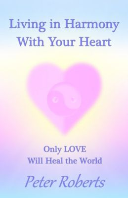Living in Harmony With Your Heart: Only Love Will Heal the World, Peter Roberts