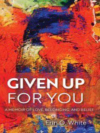 Living Out: Gay and Lesbian Autobiog: Given Up for You, Erin O. White
