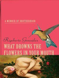 Living Out: Gay and Lesbian Autobiog: What Drowns the Flowers in Your Mouth, Rigoberto González