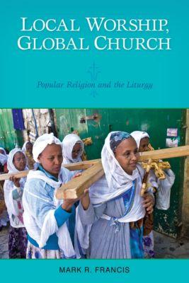Local Worship, Global Church, Mark R. Francis