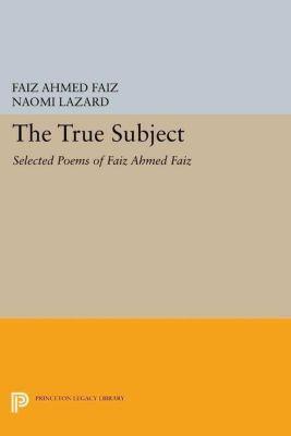 Lockert Library of Poetry in Translation: The True Subject: Selected Poems of Faiz Ahmed Faiz, Faiz Ahmed Faiz