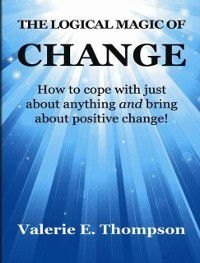 Logical Magic of Change: How to Cope With Just About Anything and Bring About Positive Change!, Valerie Thompson