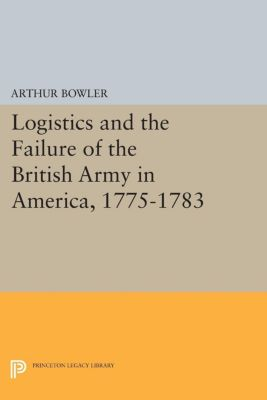 Logistics and the Failure of the British Army in America, 1775-1783, Arthur Bowler