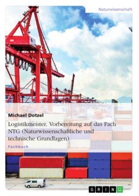 Logistikmeister. Vorbereitung auf das Fach NTG (Naturwissenschaftliche und technische Grundlagen), Michael Dotzel