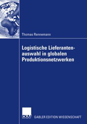 Logistische Lieferantenauswahl in globalen Produktionsnetzwerken, Thomas Rennemann