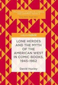 Lone Heroes and the Myth of the American West in Comic Books, 1945-1962, David Huxley