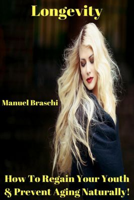 Longevity - How To Regain Your Youth & Prevent Aging Naturally!, Manuel Braschi