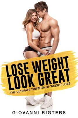 Lose Weight, Look Great: The Ultimate Trifecta of Weight Loss, Giovanni Rigters