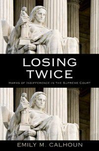 Losing Twice: Harms of Indifference in the Supreme Court, Emily M. Calhoun