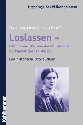 Loslassen - Edith Steins Vollendung der Philosophie in der karmelitischen Mystik, Francisco J. Sancho Fermín