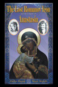 Lost Romanov Icon and the Enigma of Anastasia, Carlos Mundy, Marie Stravlo