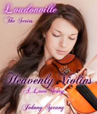 Loudonville: Loudonville, The Series: Heavenly Violins, A Love Story, Johnny Sprang