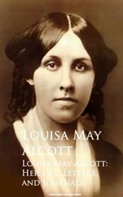 Louisa May Alcott: Her Life, Letters, and Journals, Louisa May Alcott