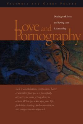 Love and Pornography-Dealing with Porn and Saving your Relationship, Victoria and Garry Prater