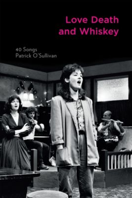 Love Death and Whiskey: 40 Songs, Patrick O'sullivan