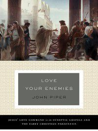 Love Your Enemies (A History of the Tradition and Interpretation of Its Uses), John Piper
